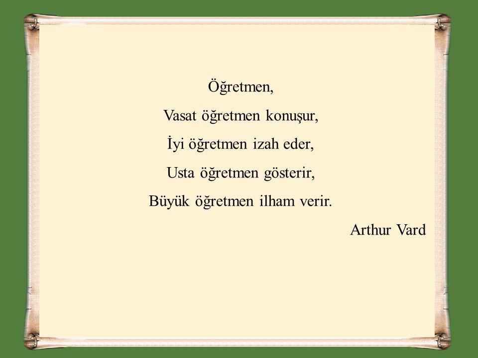 Öğretmen, Vasat öğretmen konuşur, İyi öğretmen izah eder, Usta öğretmen gösterir, Büyük öğretmen ilham verir. Arthur Vard