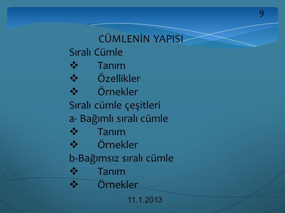 CÜMLENİN YAPISI Sıralı Cümle  Tanım  Özellikler  Örnekler Sıralı cümle çeşitleri a- Bağımlı sıralı cümle  Tanım  Örnekler b-Bağımsız sıralı cümle  Tanım  Örnekler 11.1.2013 9