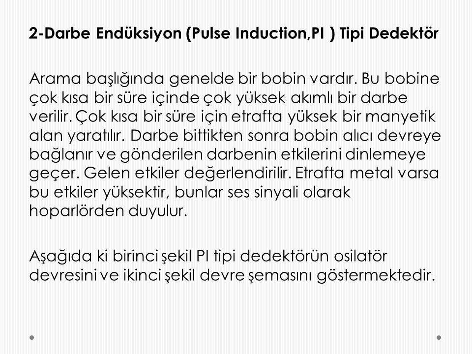 2-Darbe Endüksiyon (Pulse Induction,PI ) Tipi Dedektör Arama başlığında genelde bir bobin vardır. Bu bobine çok kısa bir süre içinde çok yüksek akımlı