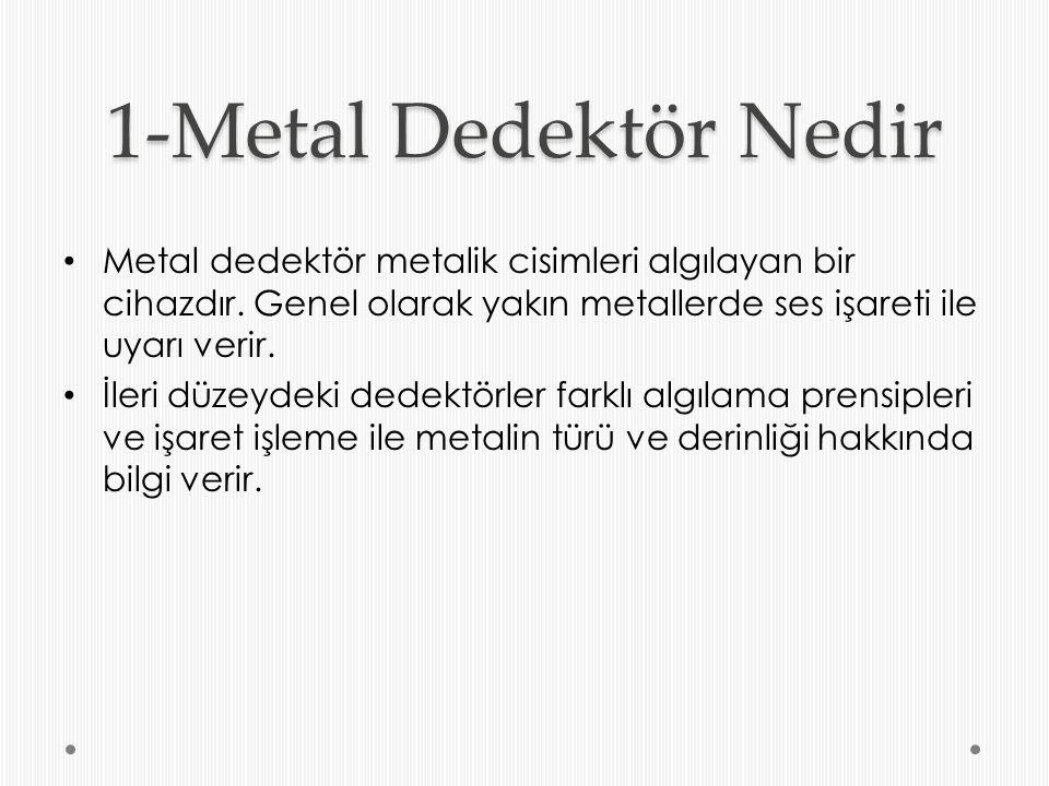 1-Metal Dedektör Nedir Metal dedektör metalik cisimleri algılayan bir cihazdır. Genel olarak yakın metallerde ses işareti ile uyarı verir. İleri düzey
