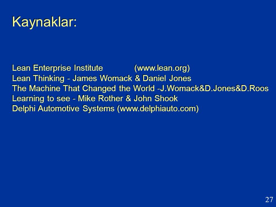 27 Kaynaklar: Lean Enterprise Institute (www.lean.org) Lean Thinking - James Womack & Daniel Jones The Machine That Changed the World -J.Womack&D.Jone