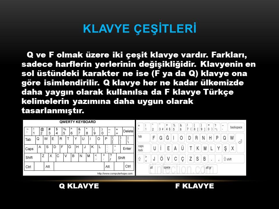 KLAVYE ÇEŞİTLERİ Q ve F olmak üzere iki çeşit klavye vardır. Farkları, sadece harflerin yerlerinin değişikliğidir. Klavyenin en sol üstündeki karakter