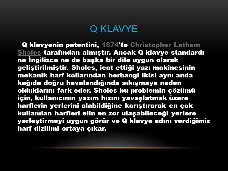 Q KLAVYE Q klavyenin patentini, 1874'te Christopher Latham Sholes tarafından almıştır. Ancak Q klavye standardı ne İngilizce ne de başka bir dile uygu