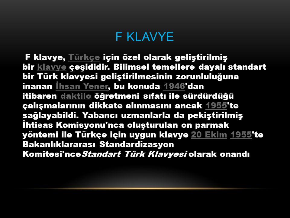 F KLAVYE F klavye, Türkçe için özel olarak geliştirilmiş bir klavye çeşididir. Bilimsel temellere dayalı standart bir Türk klavyesi geliştirilmesinin