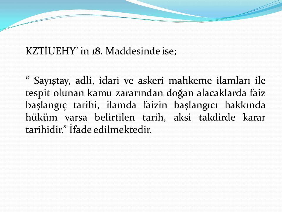 """KZTİUEHY' in 18. Maddesinde ise; """" Sayıştay, adli, idari ve askeri mahkeme ilamları ile tespit olunan kamu zararından doğan alacaklarda faiz başlangıç"""