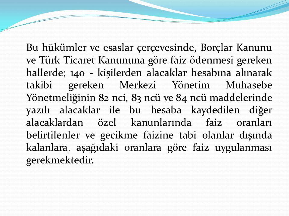 Bu hükümler ve esaslar çerçevesinde, Borçlar Kanunu ve Türk Ticaret Kanununa göre faiz ödenmesi gereken hallerde; 140 - kişilerden alacaklar hesabına