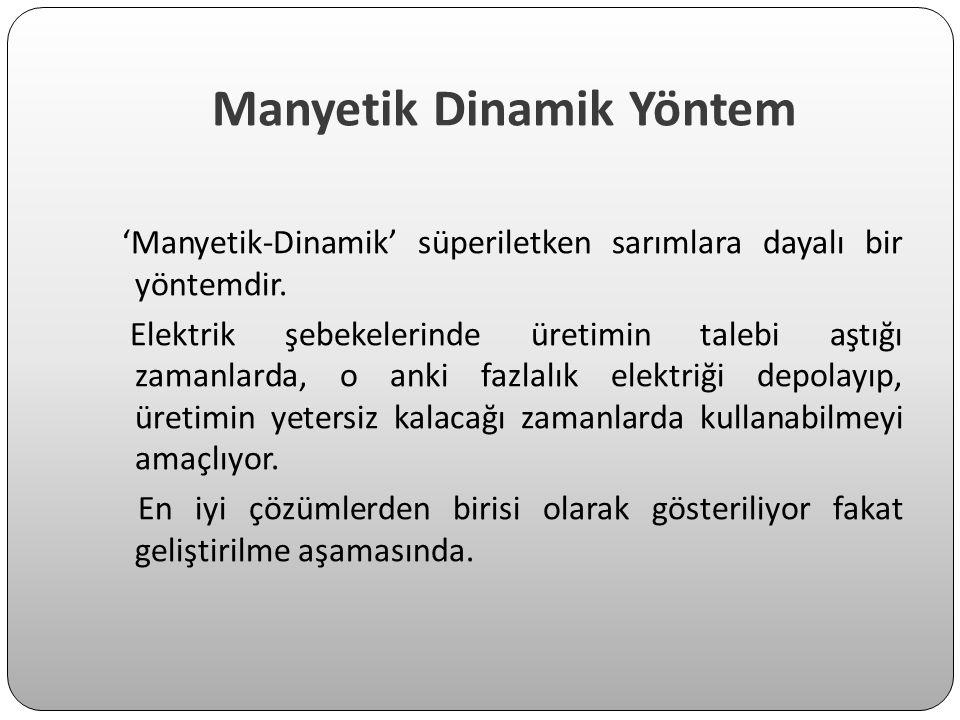 Manyetik Dinamik Yöntem 'Manyetik-Dinamik' süperiletken sarımlara dayalı bir yöntemdir. Elektrik şebekelerinde üretimin talebi aştığı zamanlarda, o an