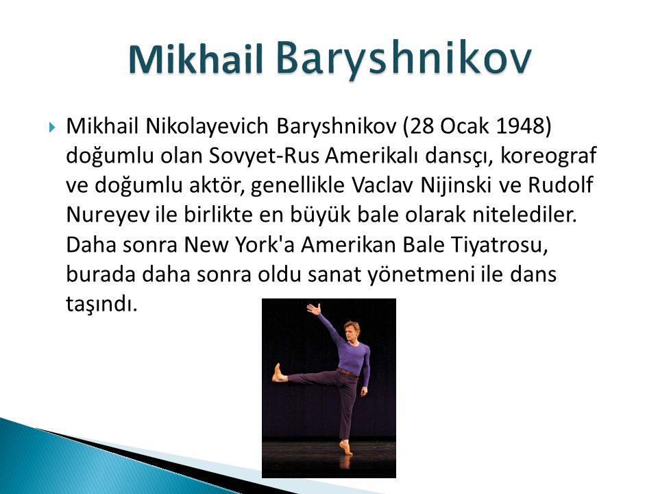  Mikhail Nikolayevich Baryshnikov (28 Ocak 1948) doğumlu olan Sovyet-Rus Amerikalı dansçı, koreograf ve doğumlu aktör, genellikle Vaclav Nijinski ve