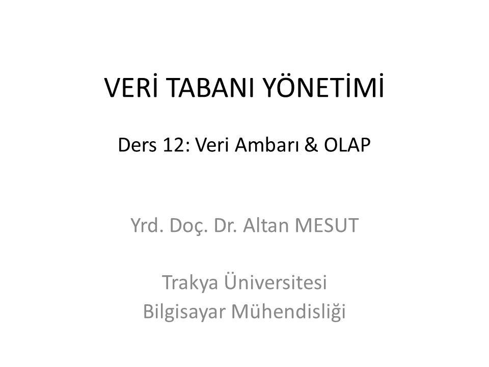 VERİ TABANI YÖNETİMİ Ders 12: Veri Ambarı & OLAP Yrd. Doç. Dr. Altan MESUT Trakya Üniversitesi Bilgisayar Mühendisliği