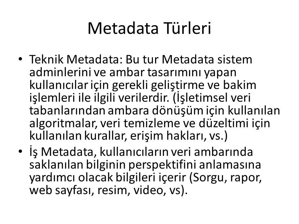 Metadata Türleri Teknik Metadata: Bu tur Metadata sistem adminlerini ve ambar tasarımını yapan kullanıcılar için gerekli geliştirme ve bakim işlemleri