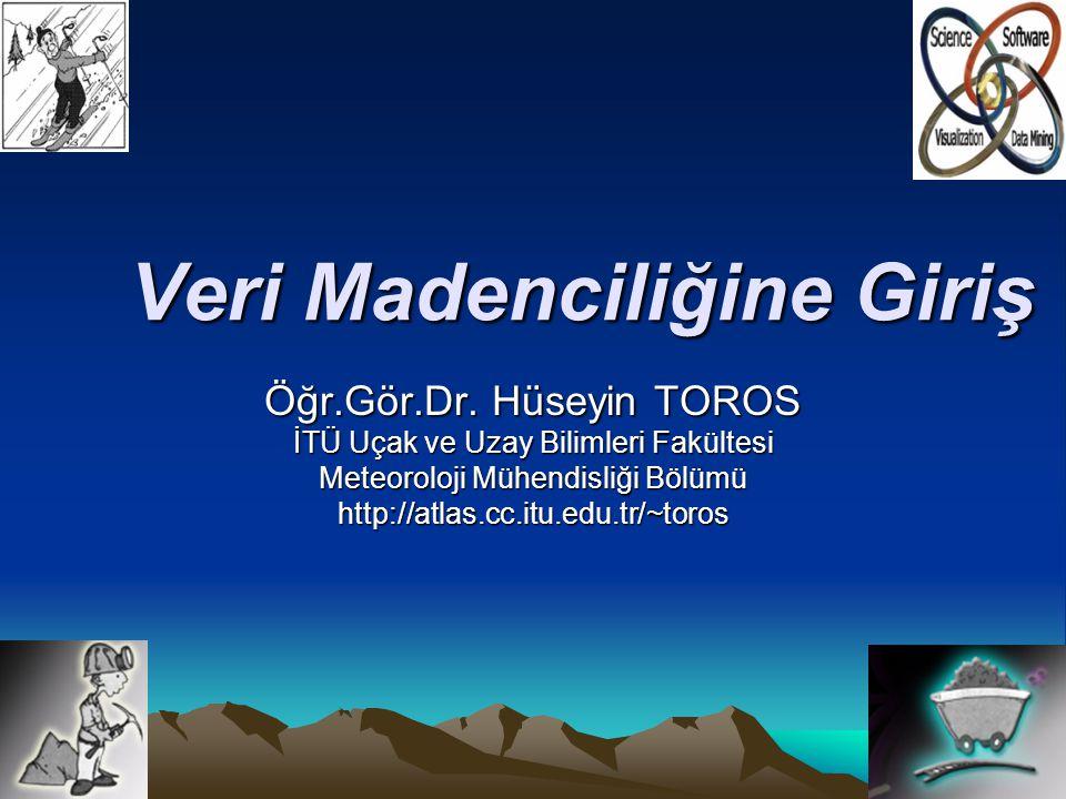 Veri Madenciliğine Giriş Öğr.Gör.Dr. Hüseyin TOROS İTÜ Uçak ve Uzay Bilimleri Fakültesi Meteoroloji Mühendisliği Bölümü http://atlas.cc.itu.edu.tr/~to
