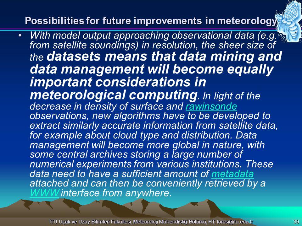 İTÜ Uçak ve Uzay Bilimleri Fakültesi, Meteoroloji Mühendisliği Bölümü, HT, toros@itu.edu.tr 39 Possibilities for future improvements in meteorology Wi