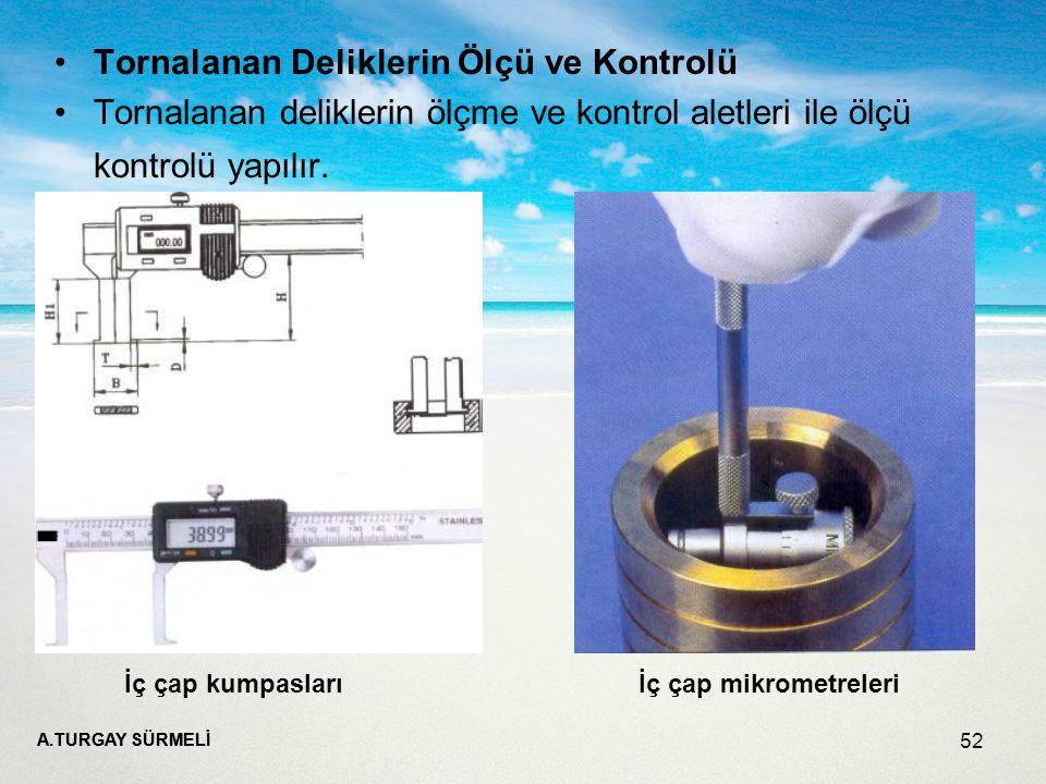 A.TURGAY SÜRMELİ 52 Tornalanan Deliklerin Ölçü ve Kontrolü Tornalanan deliklerin ölçme ve kontrol aletleri ile ölçü kontrolü yapılır.