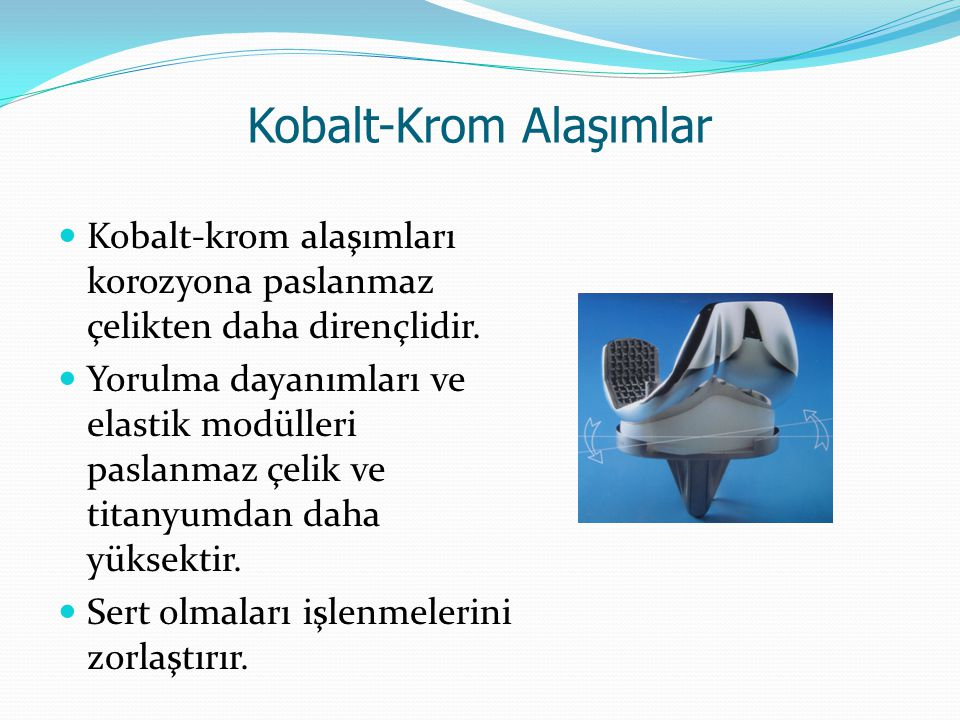 Kobalt-Krom Alaşımlar Kobalt-krom alaşımları korozyona paslanmaz çelikten daha dirençlidir. Yorulma dayanımları ve elastik modülleri paslanmaz çelik v