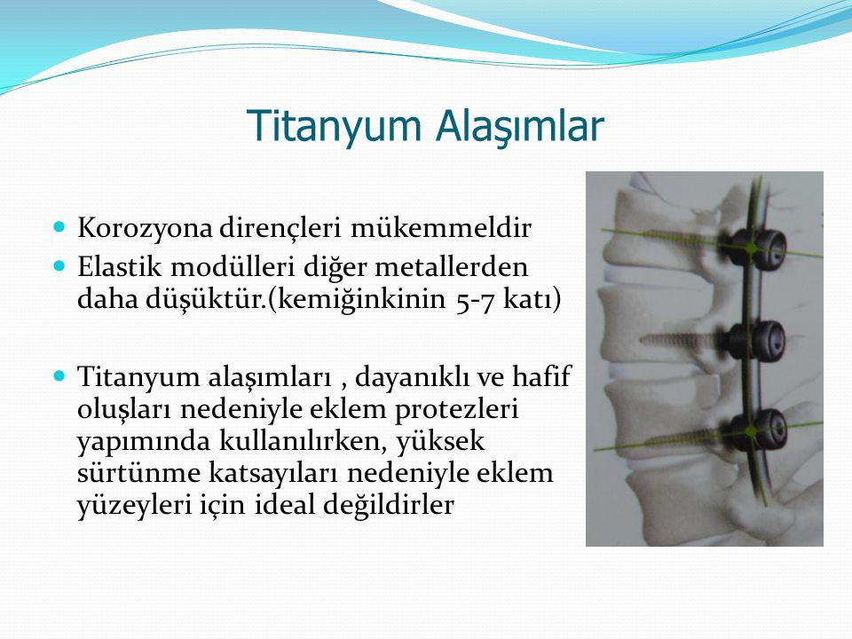 Titanyum Alaşımlar Korozyona dirençleri mükemmeldir Elastik modülleri diğer metallerden daha düşüktür.(kemiğinkinin 5-7 katı) Titanyum alaşımları, dayanıklı ve hafif oluşları nedeniyle eklem protezleri yapımında kullanılırken, yüksek sürtünme katsayıları nedeniyle eklem yüzeyleri için ideal değildirler