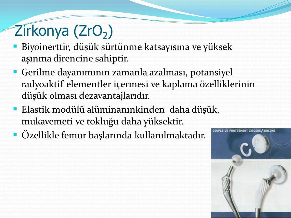 Zirkonya (ZrO 2 )  Biyoinerttir, düşük sürtünme katsayısına ve yüksek aşınma direncine sahiptir.  Gerilme dayanımının zamanla azalması, potansiyel r