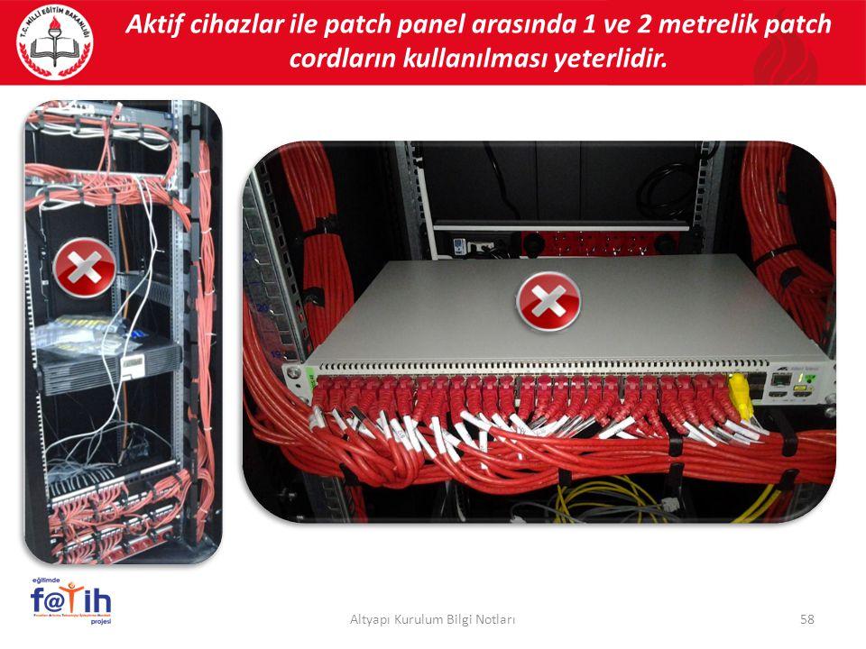 Aktif cihazlar ile patch panel arasında 1 ve 2 metrelik patch cordların kullanılması yeterlidir. 58Altyapı Kurulum Bilgi Notları