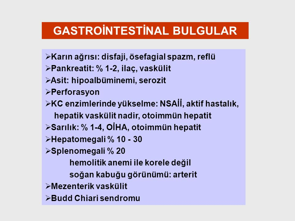 GASTROİNTESTİNAL BULGULAR   Karın ağrısı: disfaji, ösefagial spazm, reflü   Pankreatit: % 1-2, ilaç, vaskülit   Asit: hipoalbüminemi, serozit 