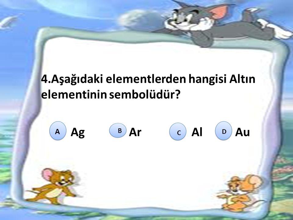 4.Aşağıdaki elementlerden hangisi Altın elementinin sembolüdür? Ag Ar Al Au A B C D
