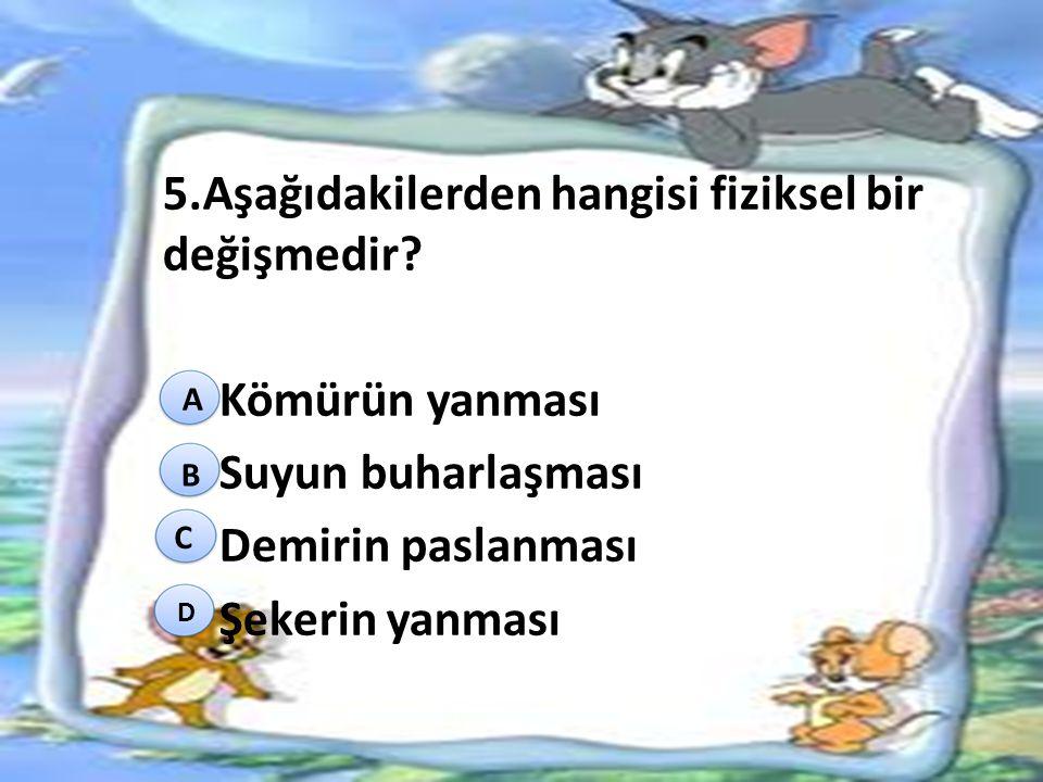 5.Aşağıdakilerden hangisi fiziksel bir değişmedir? Kömürün yanması Suyun buharlaşması Demirin paslanması Şekerin yanması A B C D