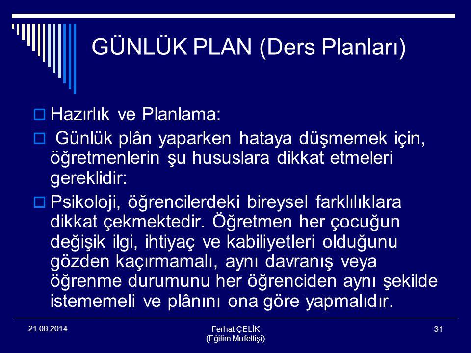 Ferhat ÇELİK (Eğitim Müfettişi) 31 21.08.2014 GÜNLÜK PLAN (Ders Planları)  Hazırlık ve Planlama:  Günlük plân yaparken hataya düşmemek için, öğretme