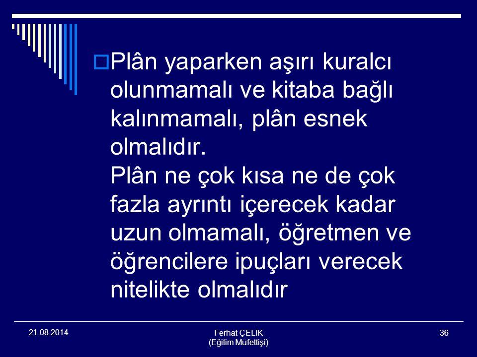 Ferhat ÇELİK (Eğitim Müfettişi) 36 21.08.2014  Plân yaparken aşırı kuralcı olunmamalı ve kitaba bağlı kalınmamalı, plân esnek olmalıdır. Plân ne çok