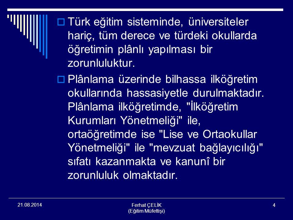Ferhat ÇELİK (Eğitim Müfettişi) 4 21.08.2014  Türk eğitim sisteminde, üniversiteler hariç, tüm derece ve türdeki okullarda öğretimin plânlı yapılması
