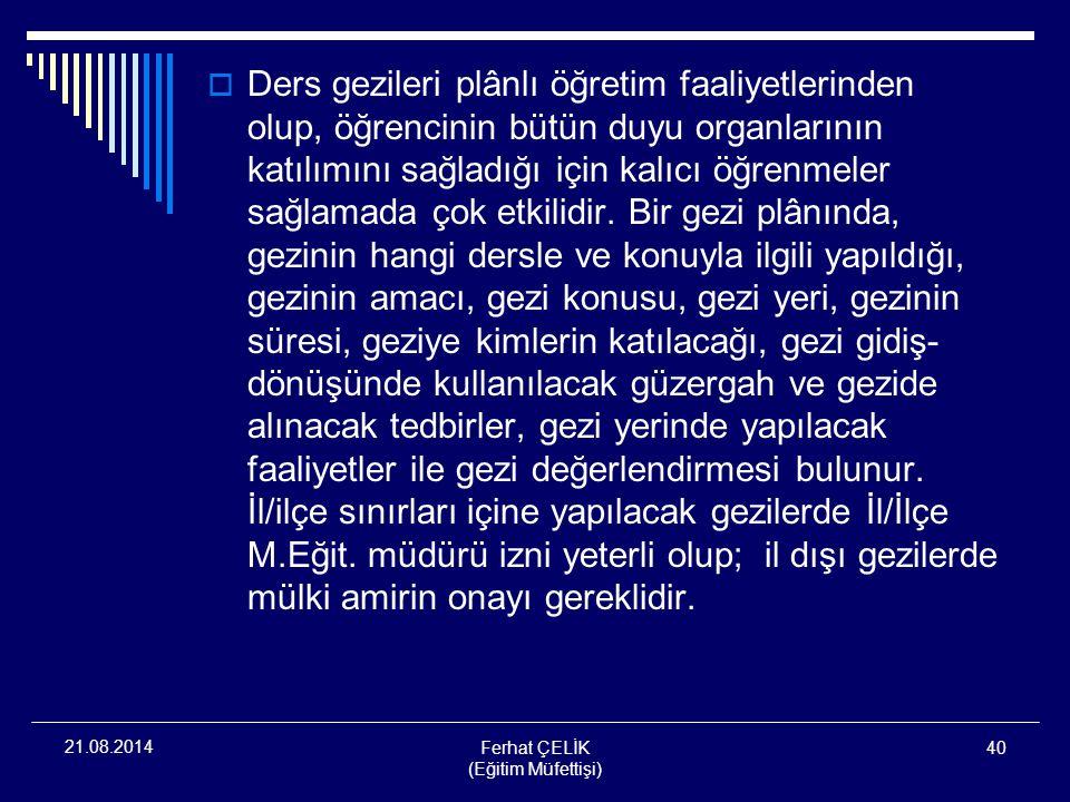 Ferhat ÇELİK (Eğitim Müfettişi) 40 21.08.2014  Ders gezileri plânlı öğretim faaliyetlerinden olup, öğrencinin bütün duyu organlarının katılımını sağl