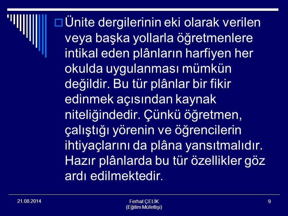 Ferhat ÇELİK (Eğitim Müfettişi) 9 21.08.2014  Ünite dergilerinin eki olarak verilen veya başka yollarla öğretmenlere intikal eden plânların harfiyen