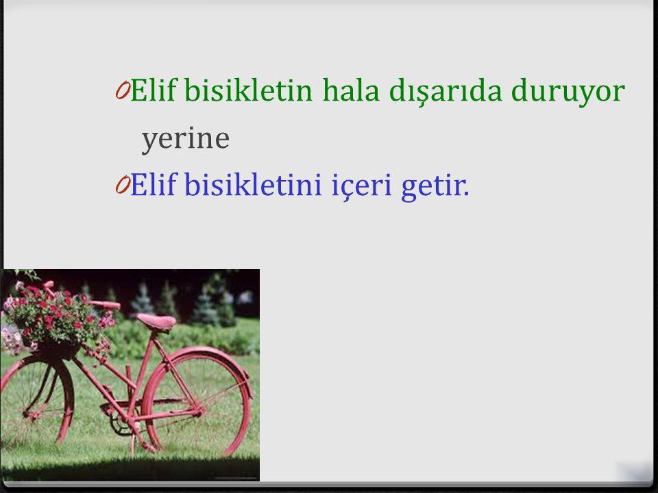 0 Elif bisikletin hala dışarıda duruyor yerine 0 Elif bisikletini içeri getir.