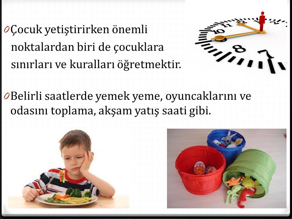 0 Çocuk yetiştirirken önemli noktalardan biri de çocuklara sınırları ve kuralları öğretmektir. 0 Belirli saatlerde yemek yeme, oyuncaklarını ve odasın