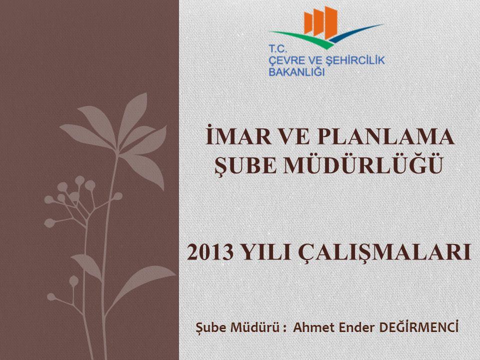 İMAR VE PLANLAMA ŞUBE MÜDÜRLÜĞÜ 2013 YILI ÇALIŞMALARI Şube Müdürü : Ahmet Ender DEĞİRMENCİ