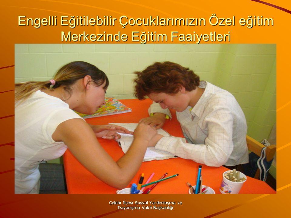 Çelebi İlçesi Sosyal Yardımlaşma ve Dayanışma Vakfı Başkanlığı Engelli Eğitilebilir Çocuklarımızın Özel eğitim Merkezinde Eğitim Faaiyetleri