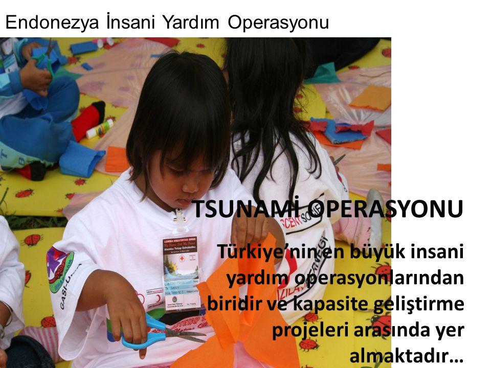 TSUNAMİ OPERASYONU Türkiye'nin en büyük insani yardım operasyonlarından biridir ve kapasite geliştirme projeleri arasında yer almaktadır… Endonezya İn