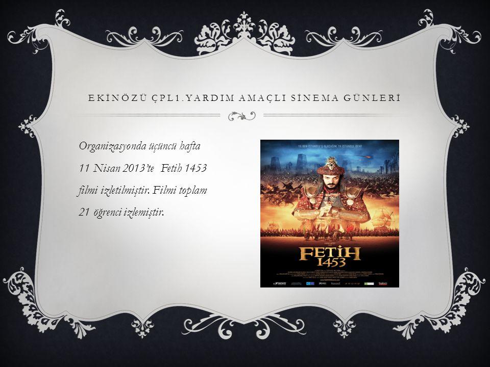 EKİNÖZÜ ÇPL1.YARDIM AMAÇLI SİNEMA GÜNLERİ Organizasyonda üçüncü hafta 11 Nisan 2013'te Fetih 1453 filmi izletilmiştir.