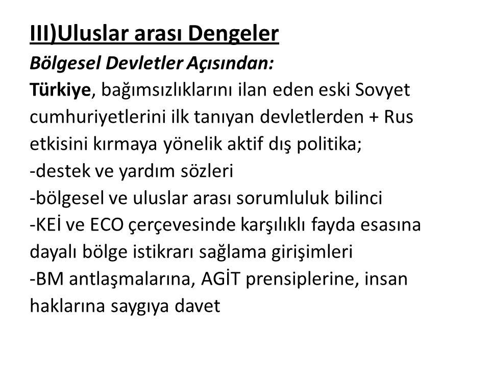 III)Uluslar arası Dengeler Bölgesel Devletler Açısından: Türkiye, bağımsızlıklarını ilan eden eski Sovyet cumhuriyetlerini ilk tanıyan devletlerden +