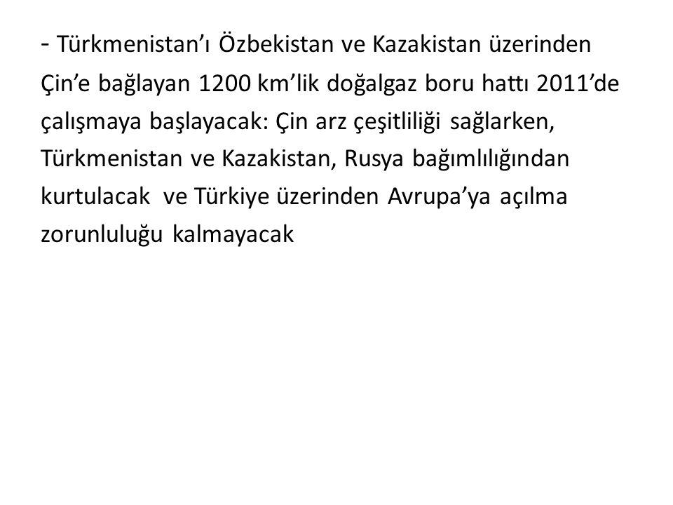 - Türkmenistan'ı Özbekistan ve Kazakistan üzerinden Çin'e bağlayan 1200 km'lik doğalgaz boru hattı 2011'de çalışmaya başlayacak: Çin arz çeşitliliği s
