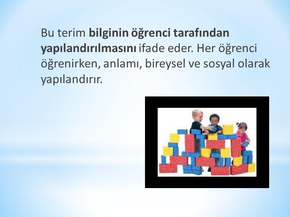 Bu terim bilginin öğrenci tarafından yapılandırılmasını ifade eder. Her öğrenci öğrenirken, anlamı, bireysel ve sosyal olarak yapılandırır.