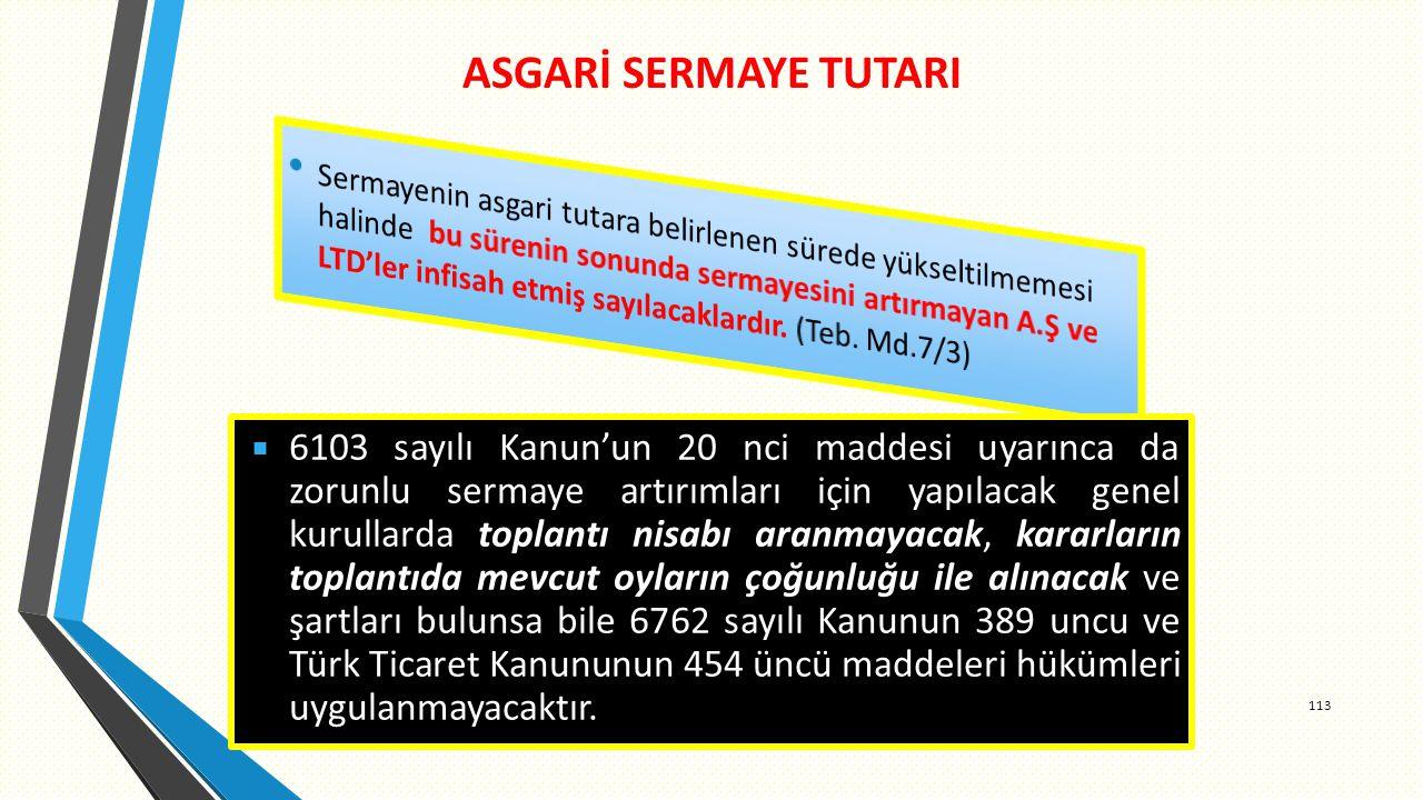 ASGARİ SERMAYE TUTARI 113  6103 sayılı Kanun'un 20 nci maddesi uyarınca da zorunlu sermaye artırımları için yapılacak genel kurullarda toplantı nisabı aranmayacak, kararların toplantıda mevcut oyların çoğunluğu ile alınacak ve şartları bulunsa bile 6762 sayılı Kanunun 389 uncu ve Türk Ticaret Kanununun 454 üncü maddeleri hükümleri uygulanmayacaktır.
