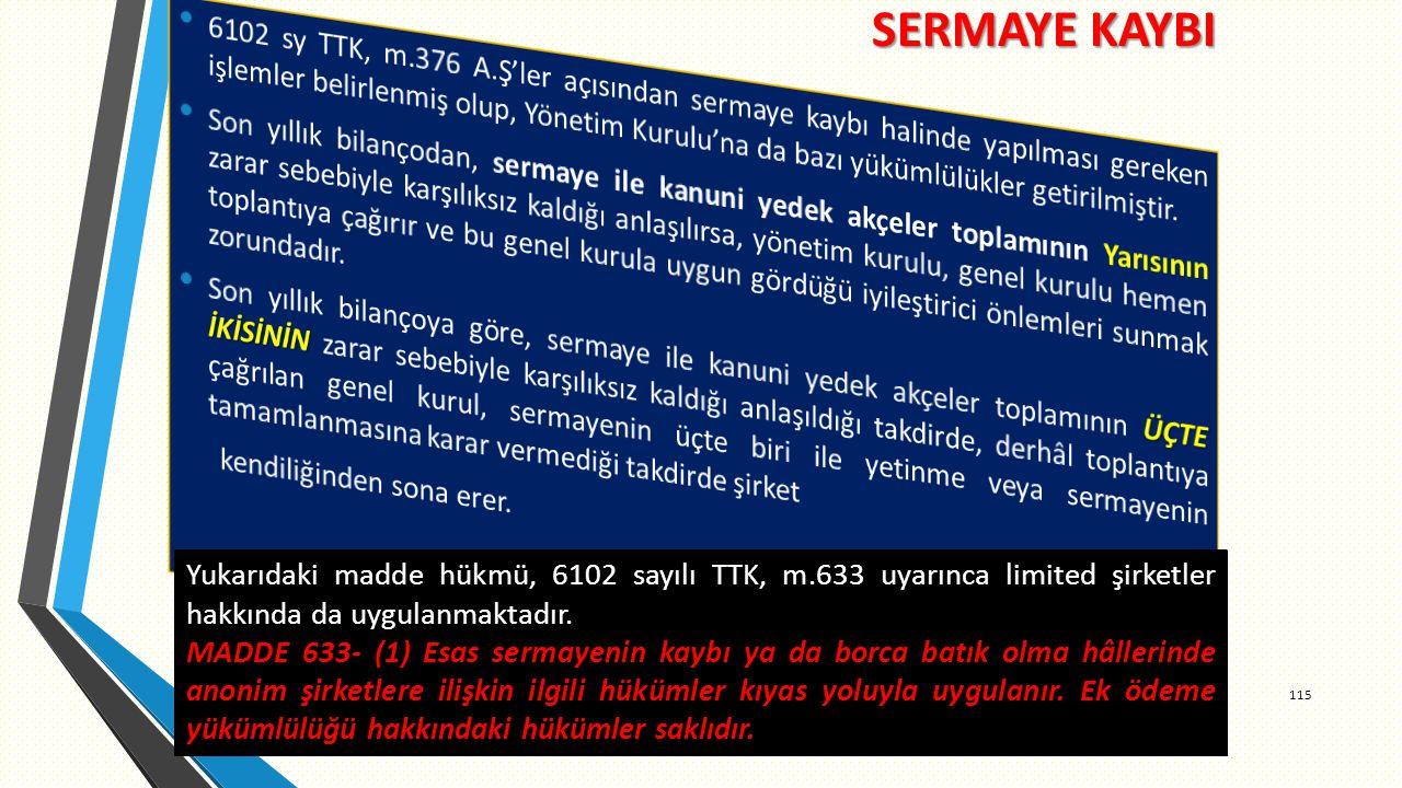 SERMAYE KAYBI 115 Yukarıdaki madde hükmü, 6102 sayılı TTK, m.633 uyarınca limited şirketler hakkında da uygulanmaktadır.