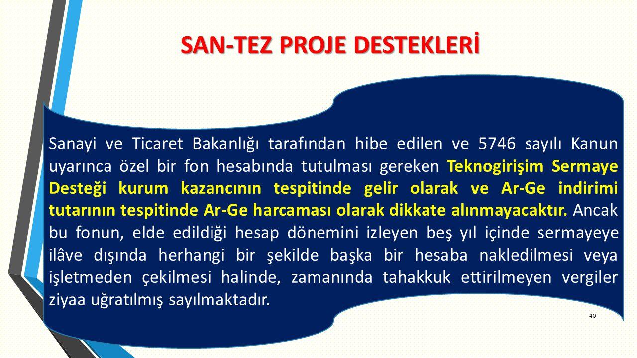 SAN-TEZ PROJE DESTEKLERİ 40 Sanayi ve Ticaret Bakanlığı tarafından hibe edilen ve 5746 sayılı Kanun uyarınca özel bir fon hesabında tutulması gereken Teknogirişim Sermaye Desteği kurum kazancının tespitinde gelir olarak ve Ar-Ge indirimi tutarının tespitinde Ar-Ge harcaması olarak dikkate alınmayacaktır.
