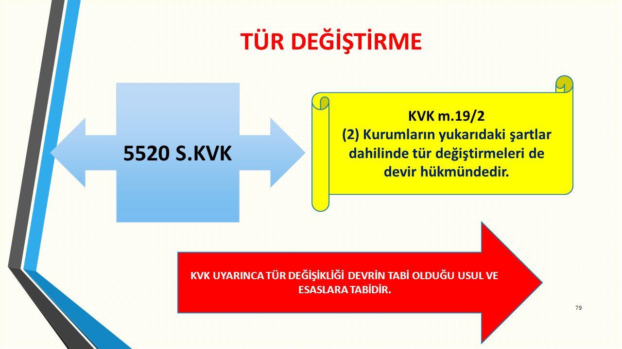 TÜR DEĞİŞTİRME 79 5520 S.KVK KVK m.19/2 (2) Kurumların yukarıdaki şartlar dahilinde tür değiştirmeleri de devir hükmündedir.