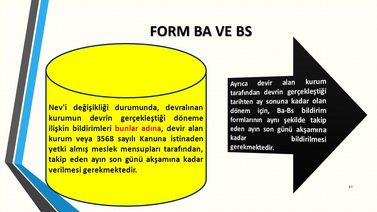 FORM BA VE BS 87 Nev i değişikliği durumunda, devralınan kurumun devrin gerçekleştiği döneme ilişkin bildirimleri bunlar adına, devir alan kurum veya 3568 sayılı Kanuna istinaden yetki almış meslek mensupları tarafından, takip eden ayın son günü akşamına kadar verilmesi gerekmektedir.