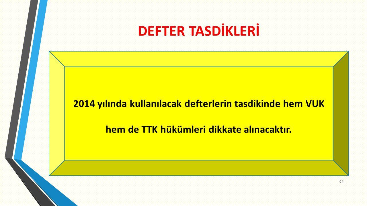 DEFTER TASDİKLERİ 94 2014 yılında kullanılacak defterlerin tasdikinde hem VUK hem de TTK hükümleri dikkate alınacaktır.