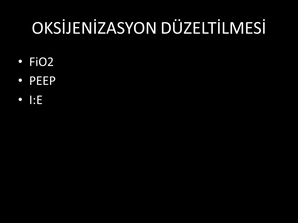 OKSİJENİZASYON DÜZELTİLMESİ FiO2 PEEP I:E