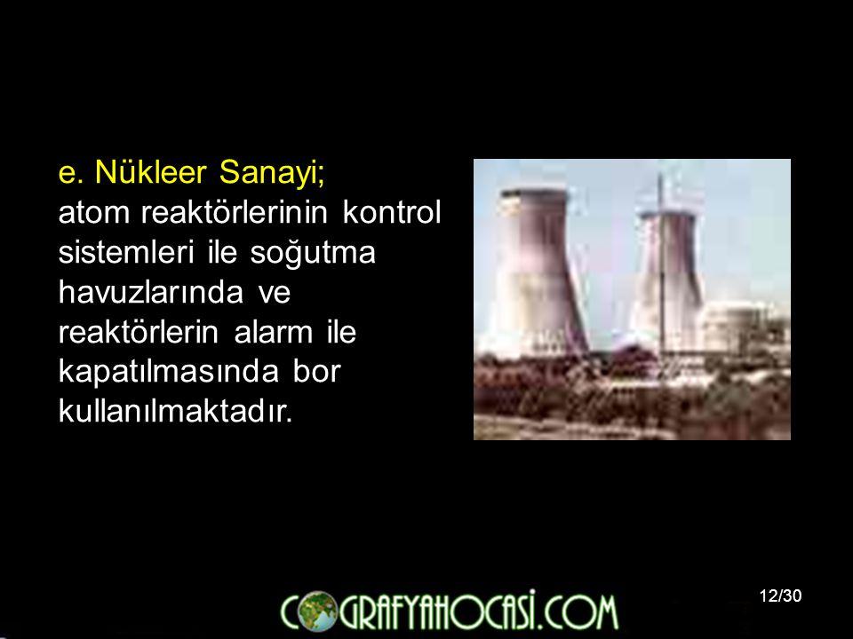 12/30 e. Nükleer Sanayi; atom reaktörlerinin kontrol sistemleri ile soğutma havuzlarında ve reaktörlerin alarm ile kapatılmasında bor kullanılmaktadır