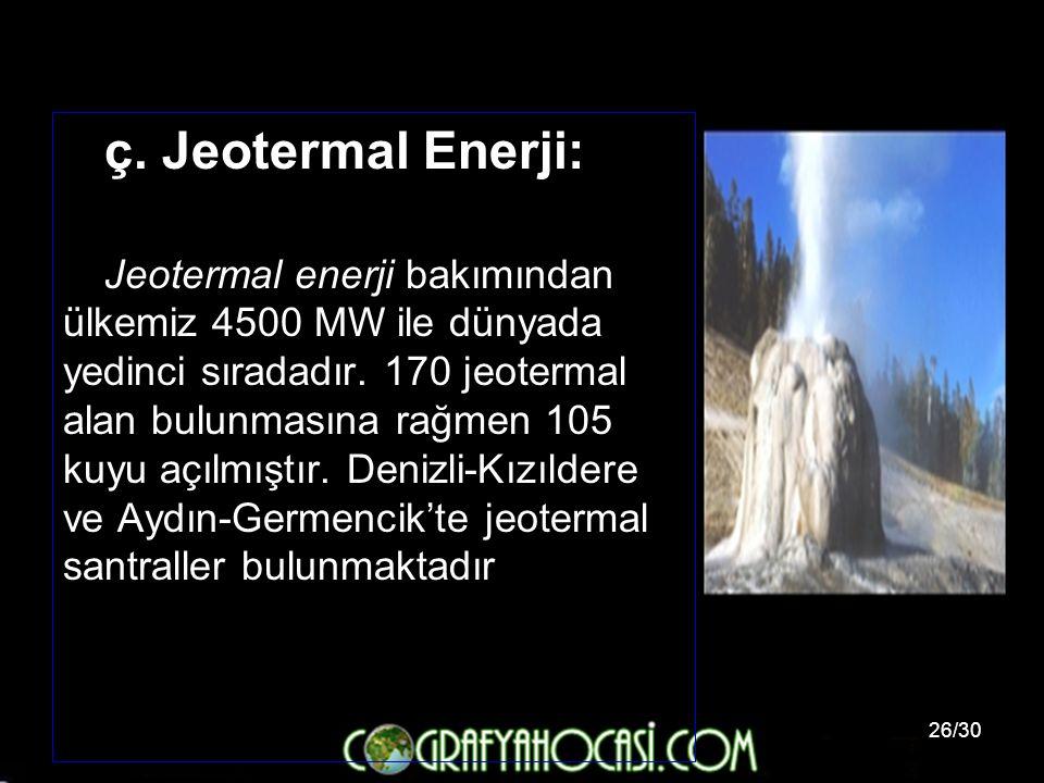 26/30 ç. Jeotermal Enerji: Jeotermal enerji bakımından ülkemiz 4500 MW ile dünyada yedinci sıradadır. 170 jeotermal alan bulunmasına rağmen 105 kuyu a