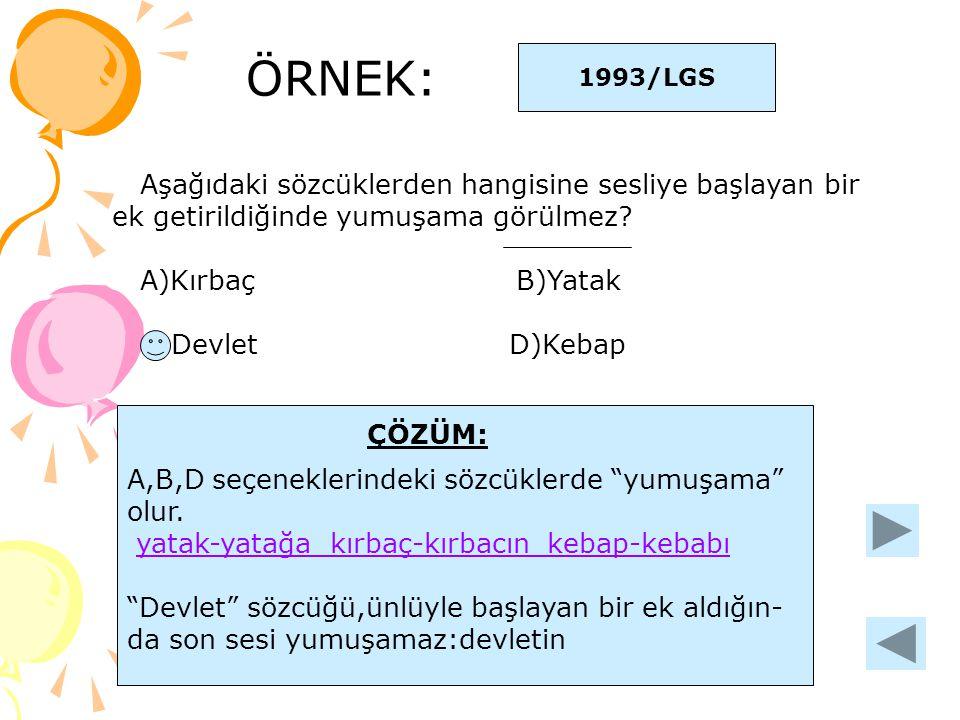 ÖRNEK: 1993/LGS Aşağıdaki sözcüklerden hangisine sesliye başlayan bir ek getirildiğinde yumuşama görülmez? A)Kırbaç B)Yatak C)Devlet D)Kebap ÇÖZÜM: A,