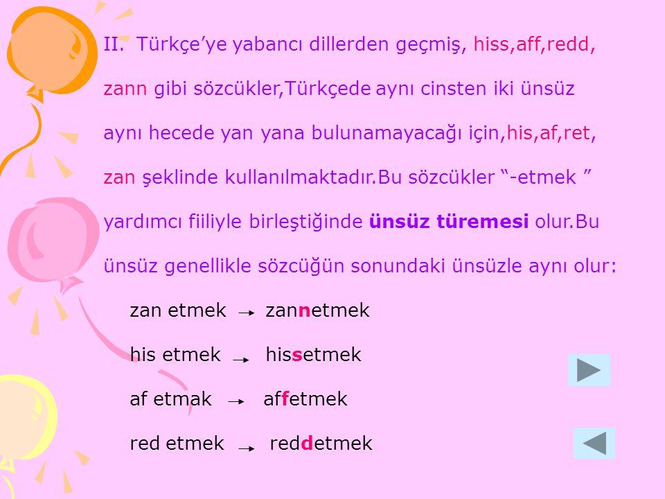 II.Türkçe'ye yabancı dillerden geçmiş, hiss,aff,redd, zann gibi sözcükler,Türkçede aynı cinsten iki ünsüz aynı hecede yan yana bulunamayacağı için,his