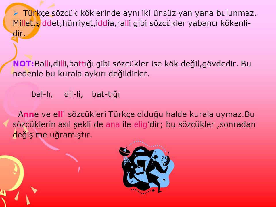  Türkçe sözcük köklerinde aynı iki ünsüz yan yana bulunmaz. Millet,şiddet,hürriyet,iddia,ralli gibi sözcükler yabancı kökenli- dir. NOT:Ballı,dilli,b